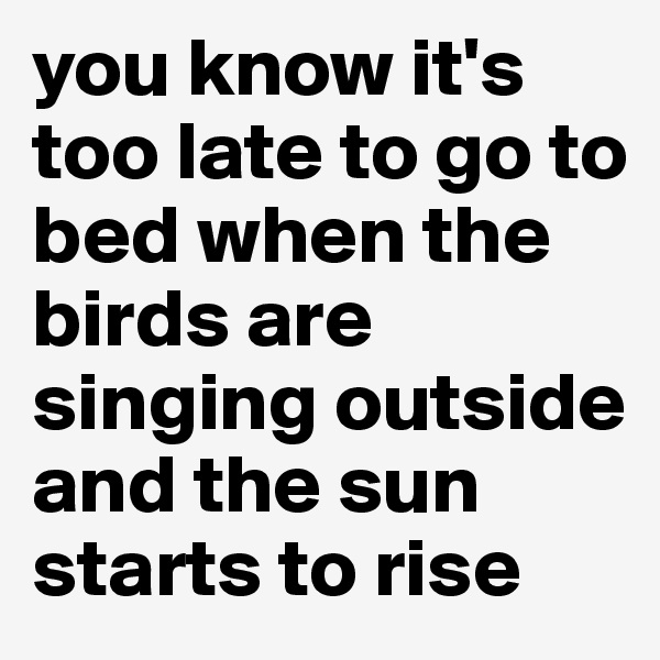 you know it's too late to go to bed when the birds are singing outside and the sun starts to rise