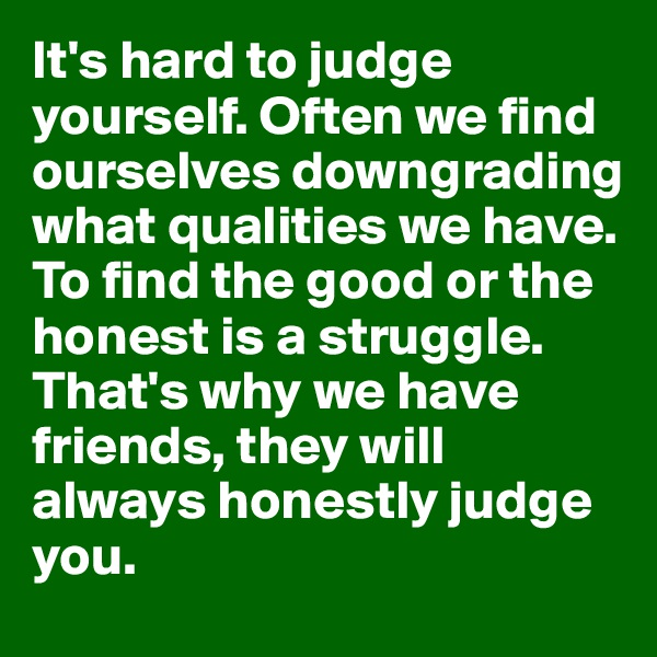 It's hard to judge yourself. Often we find ourselves downgrading what qualities we have. To find the good or the honest is a struggle. That's why we have friends, they will always honestly judge you.