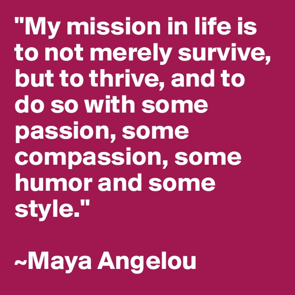 """My mission in life is to not merely survive, but to thrive, and to do so with some passion, some compassion, some humor and some style.""  ~Maya Angelou"