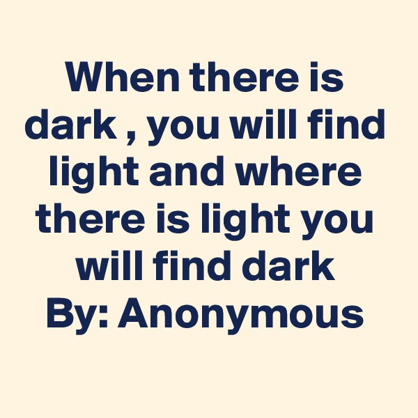 When there is dark , you will find light and where there is light you will find dark By: Anonymous