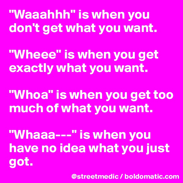 """Waaahhh"" is when you don't get what you want.  ""Wheee"" is when you get exactly what you want.  ""Whoa"" is when you get too much of what you want.  ""Whaaa---"" is when you have no idea what you just got."