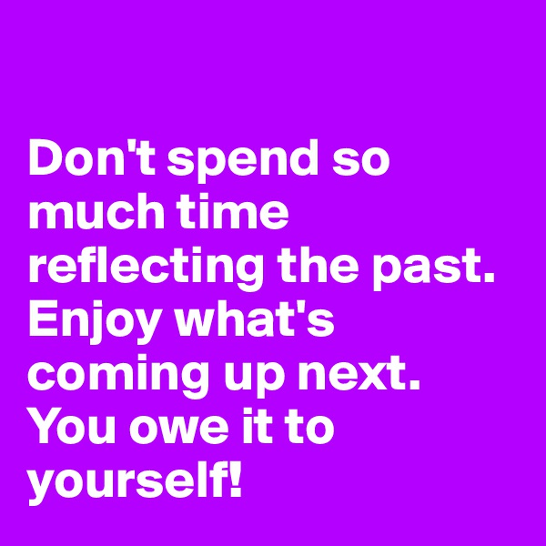 Don't spend so much time reflecting the past.  Enjoy what's coming up next.  You owe it to yourself!
