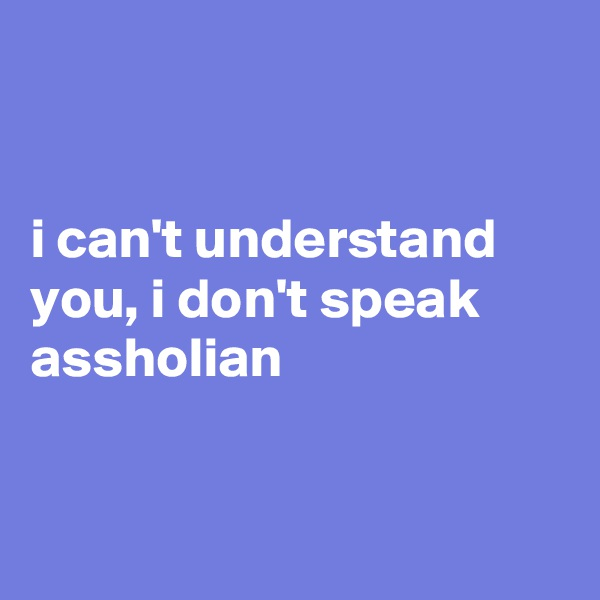 i can't understand you, i don't speak assholian