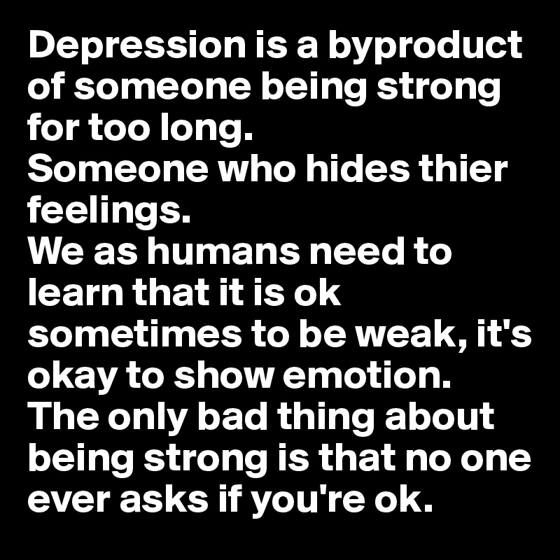 Depression is a byproduct of someone being strong for too long.  Someone who hides thier feelings. We as humans need to learn that it is ok sometimes to be weak, it's okay to show emotion. The only bad thing about being strong is that no one ever asks if you're ok.