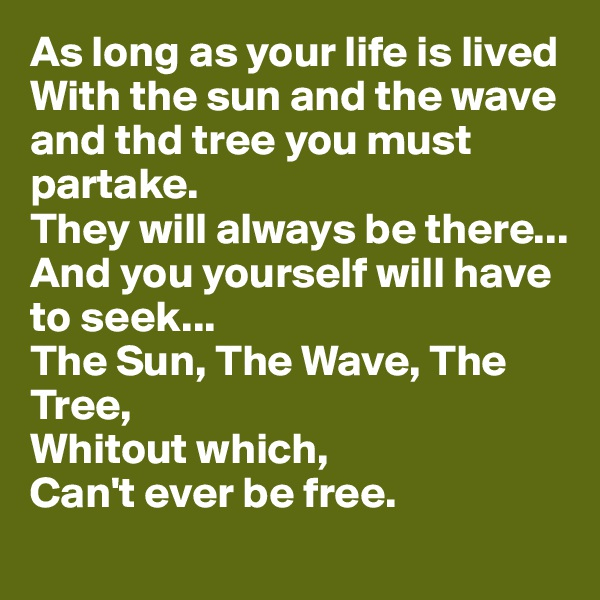 As long as your life is lived With the sun and the wave and thd tree you must partake. They will always be there... And you yourself will have to seek... The Sun, The Wave, The Tree,  Whitout which,  Can't ever be free.