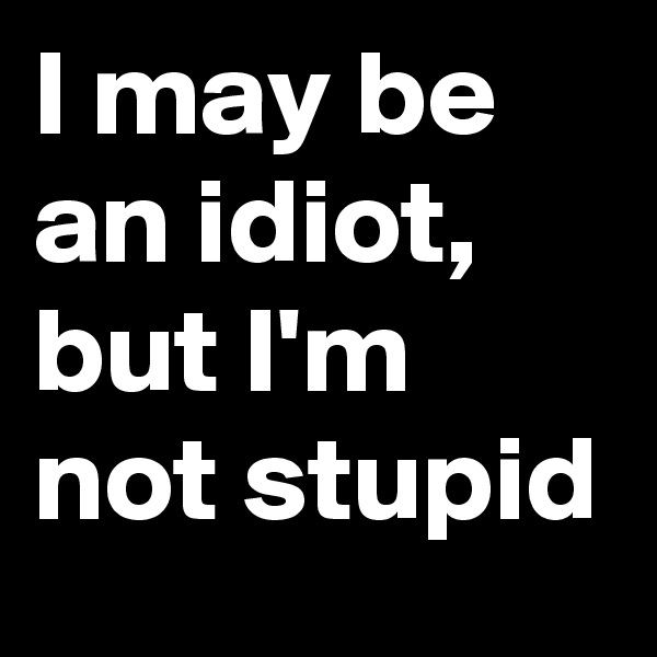 I may be an idiot, but I'm not stupid