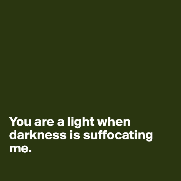You are a light when darkness is suffocating me.