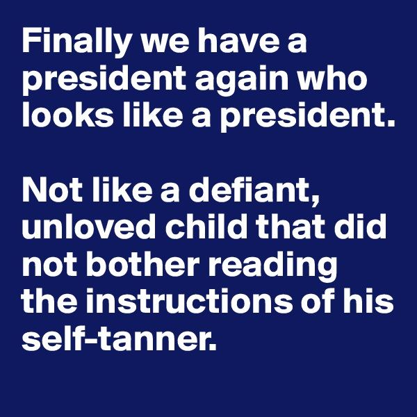 Finally we have a president again who looks like a president.   Not like a defiant, unloved child that did not bother reading the instructions of his self-tanner.
