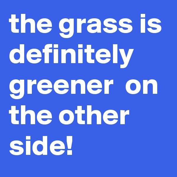 the grass is definitely  greener  on the other side!