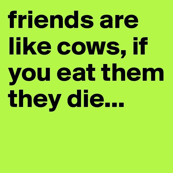friends are like cows, if you eat them they die...