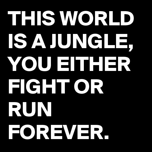 THIS WORLD IS A JUNGLE, YOU EITHER FIGHT OR RUN FOREVER.