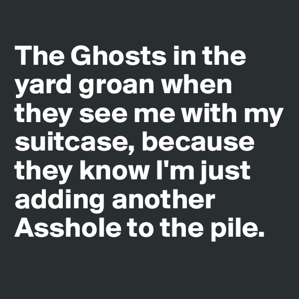 The Ghosts in the yard groan when they see me with my suitcase, because they know I'm just adding another Asshole to the pile.