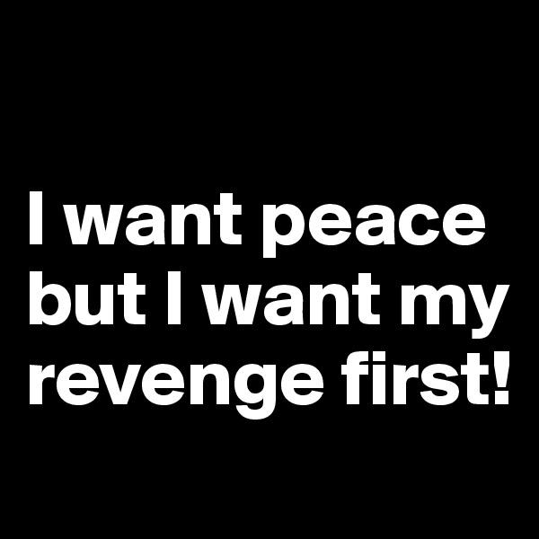I want peace but I want my revenge first!