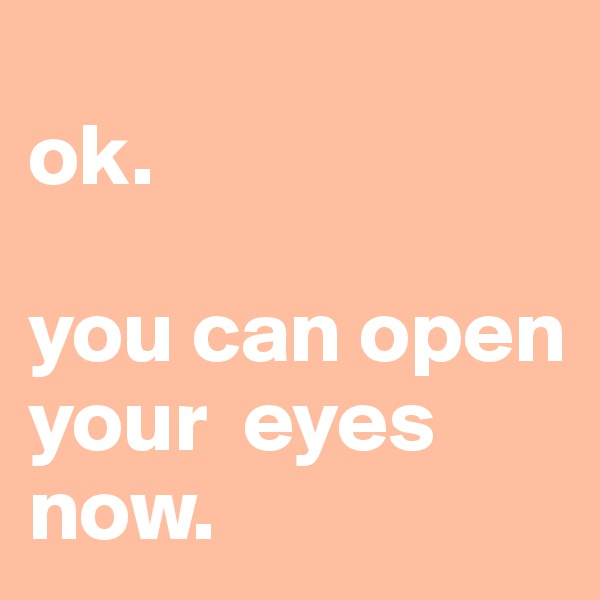 ok.   you can open your  eyes now.