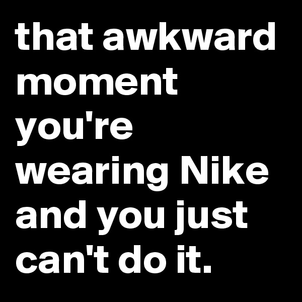 that awkward moment you're wearing Nike and you just can't do it.