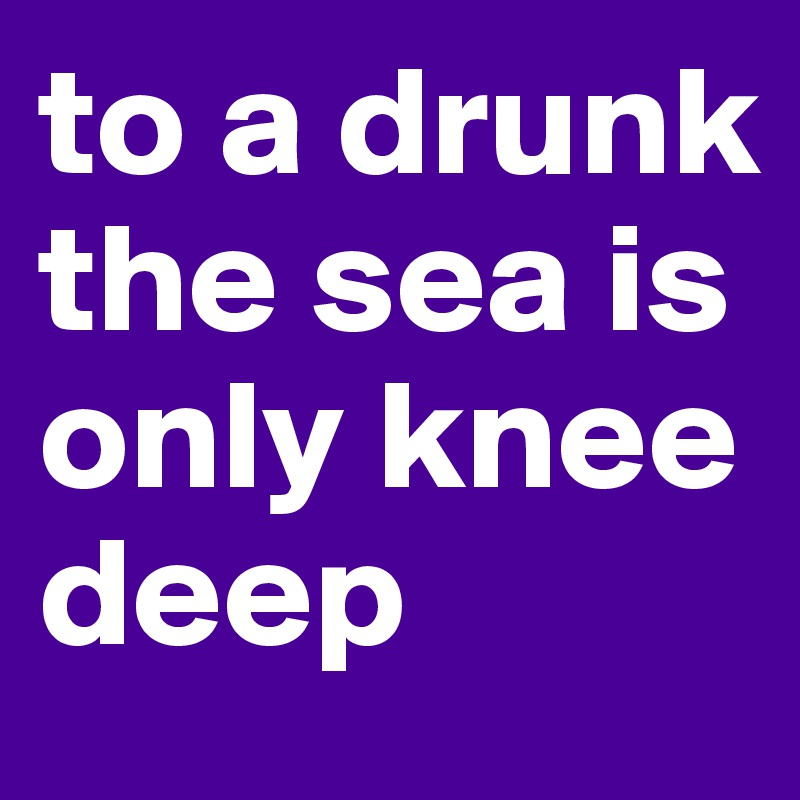 to a drunk the sea is only knee deep