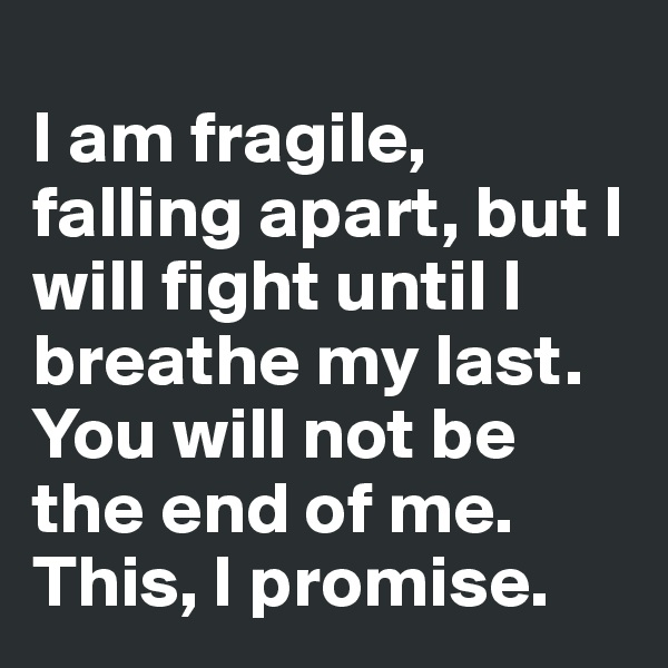 I am fragile,  falling apart, but I will fight until I breathe my last. You will not be the end of me. This, I promise.