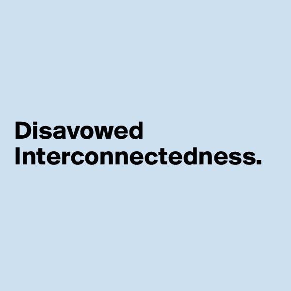 Disavowed Interconnectedness.