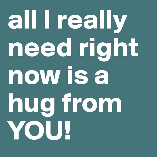 all I really need right now is a hug from YOU!