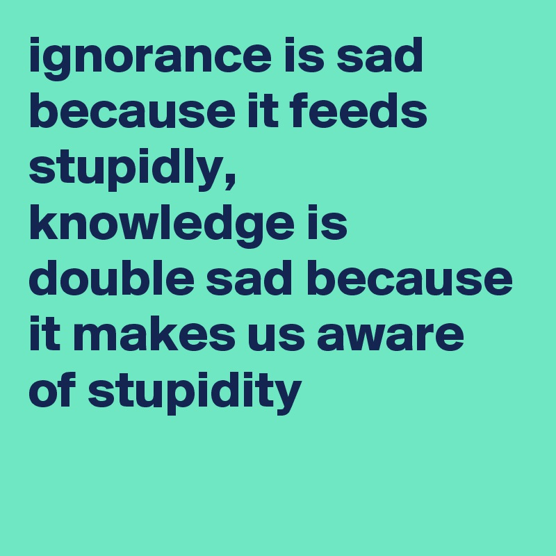 ignorance is sad because it feeds stupidly, knowledge is double sad because it makes us aware of stupidity