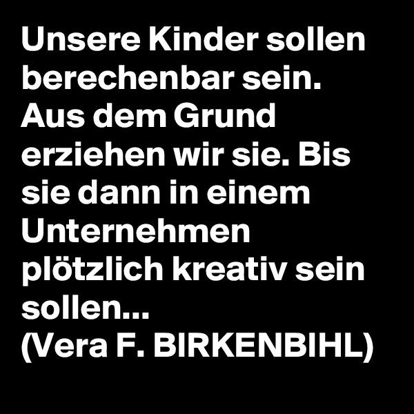 Unsere Kinder sollen berechenbar sein. Aus dem Grund erziehen wir sie. Bis sie dann in einem Unternehmen plötzlich kreativ sein sollen... (Vera F. BIRKENBIHL)