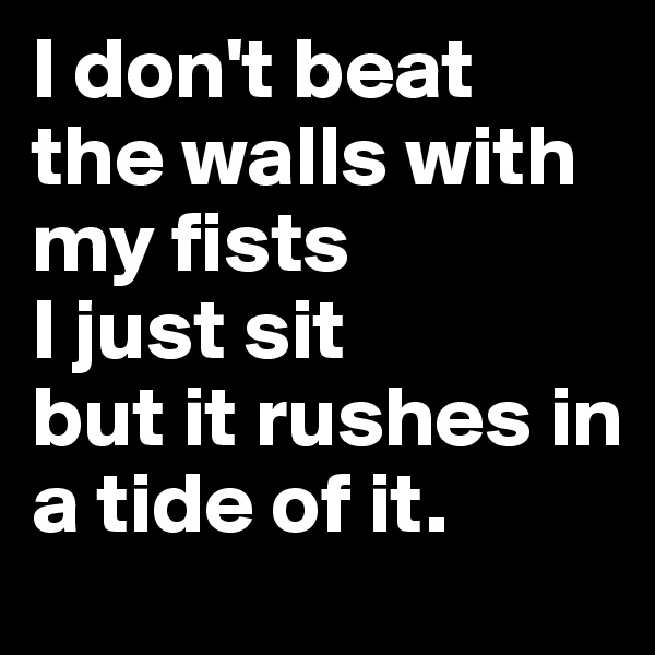 I don't beat the walls with my fists I just sit but it rushes in a tide of it.