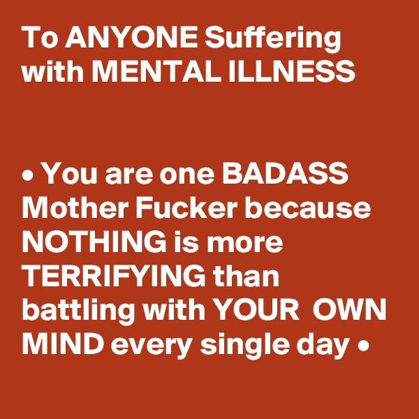 To ANYONE Suffering with MENTAL ILLNESS   • You are one BADASS  Mother Fucker because NOTHING is more TERRIFYING than battling with YOUR  OWN MIND every single day •