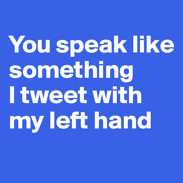 You speak like something  I tweet with my left hand