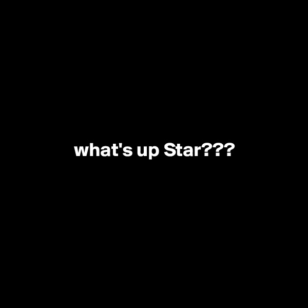 what's up Star???