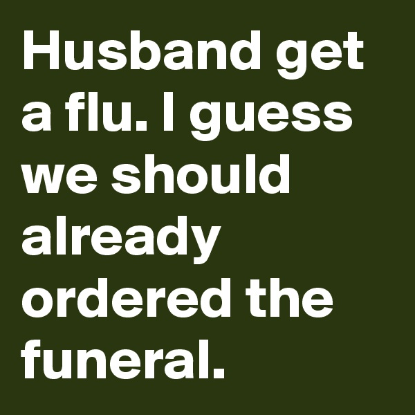 Husband get a flu. I guess we should already ordered the funeral.