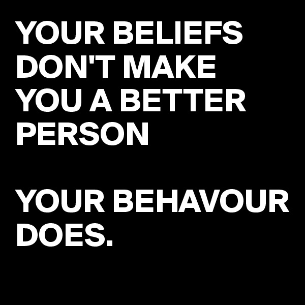 YOUR BELIEFS DON'T MAKE YOU A BETTER PERSON  YOUR BEHAVOUR DOES.