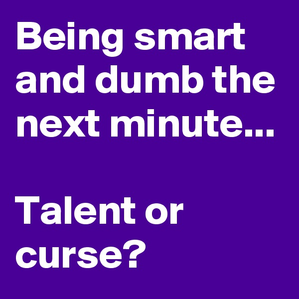 Being smart and dumb the next minute...  Talent or curse?
