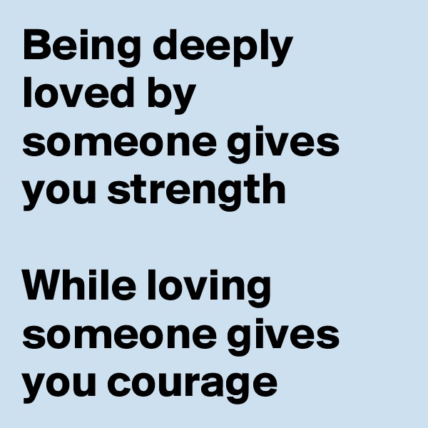 Being deeply loved by someone gives you strength  While loving someone gives you courage