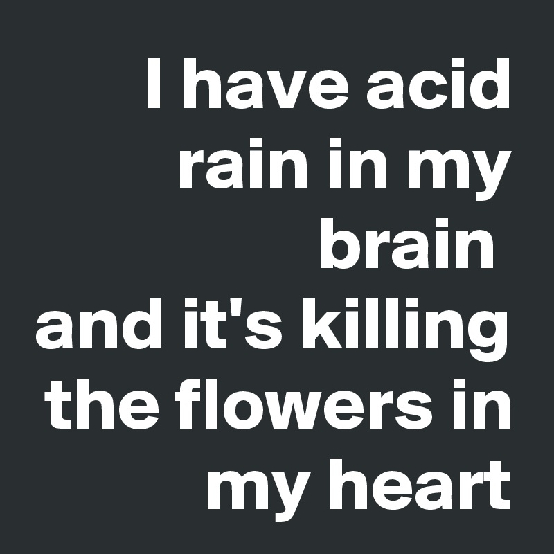 I have acid rain in my brain  and it's killing the flowers in my heart