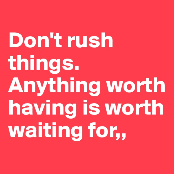 Don't rush things. Anything worth having is worth waiting for,,