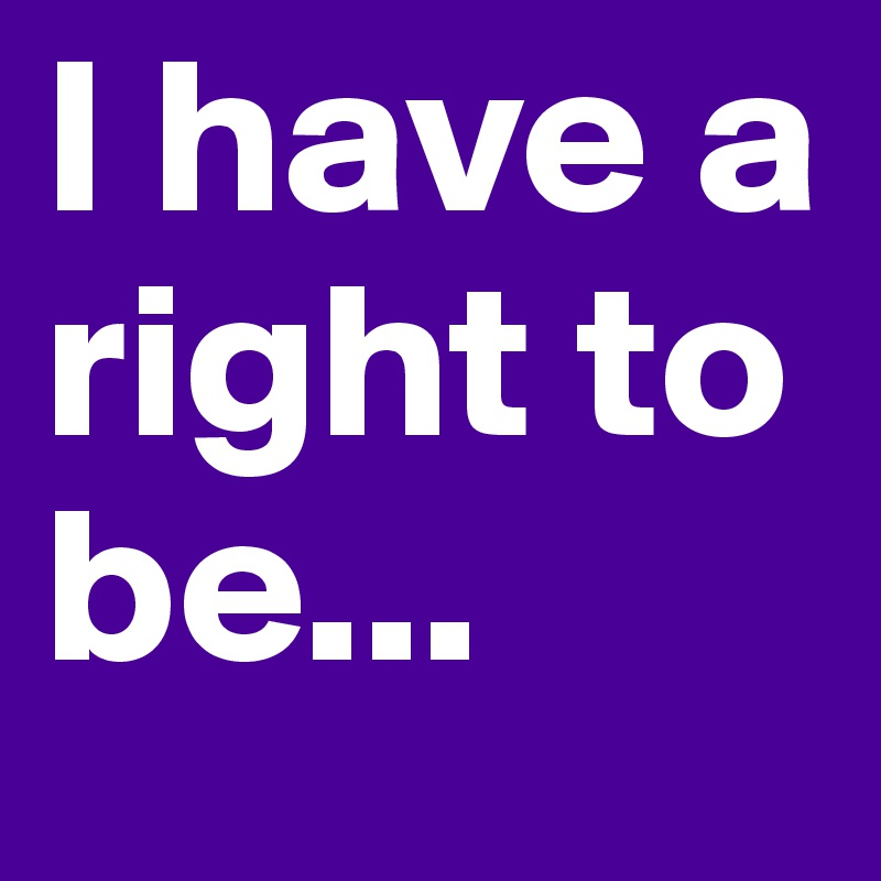 I have a right to be...