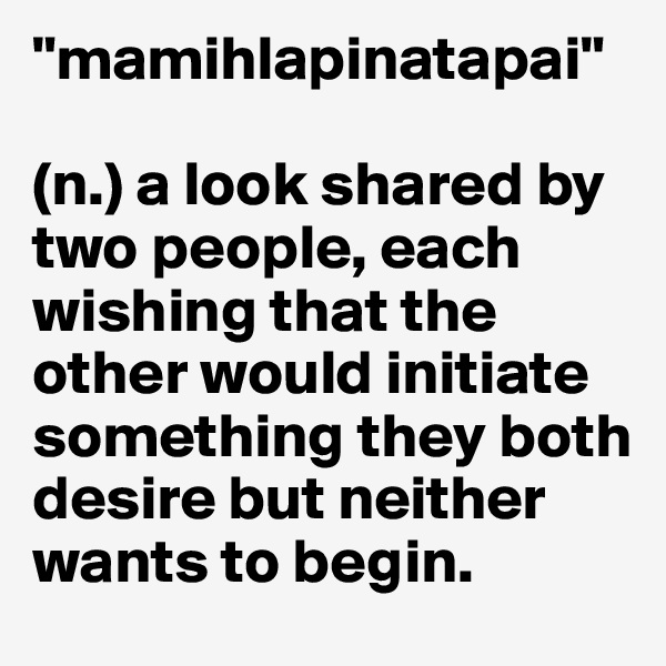 """mamihlapinatapai""  (n.) a look shared by two people, each wishing that the other would initiate something they both desire but neither wants to begin."