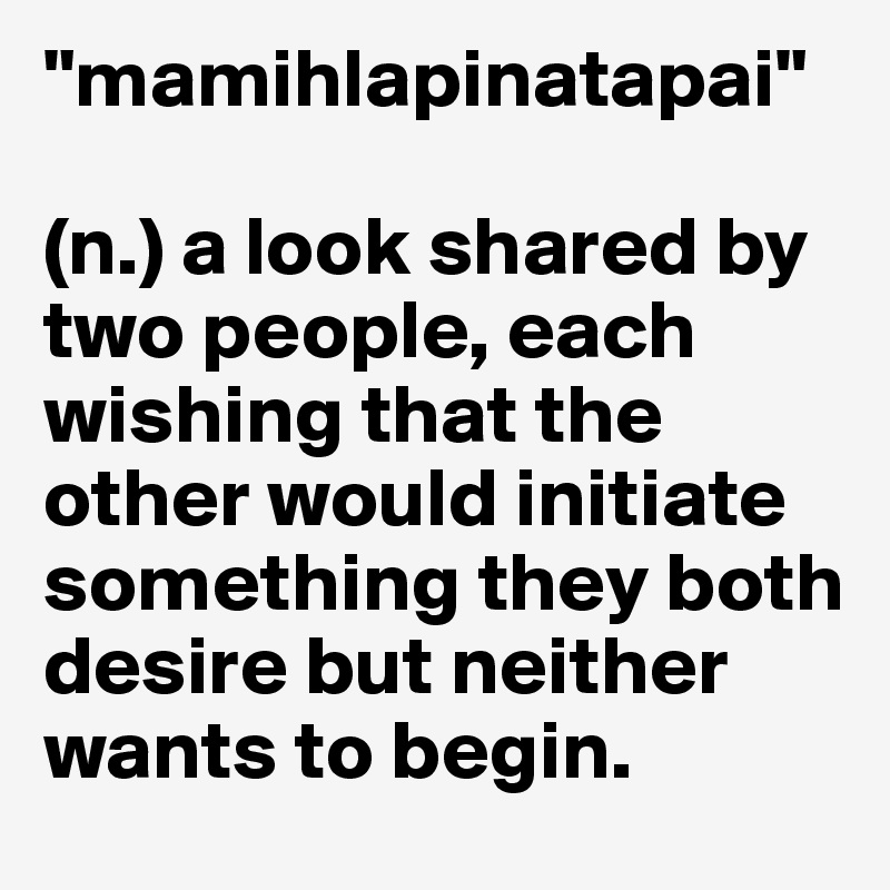 """""""mamihlapinatapai""""  (n.) a look shared by two people, each wishing that the other would initiate something they both desire but neither wants to begin."""