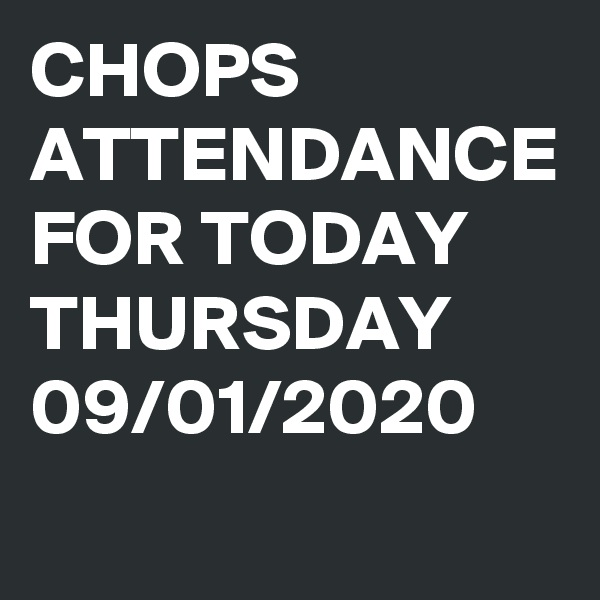 CHOPS ATTENDANCE FOR TODAY THURSDAY 09/01/2020