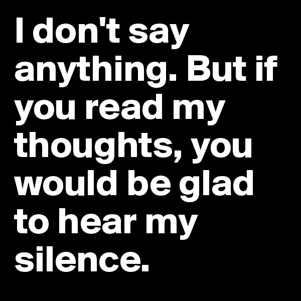I don't say anything. But if you read my thoughts, you would be glad to hear my silence.