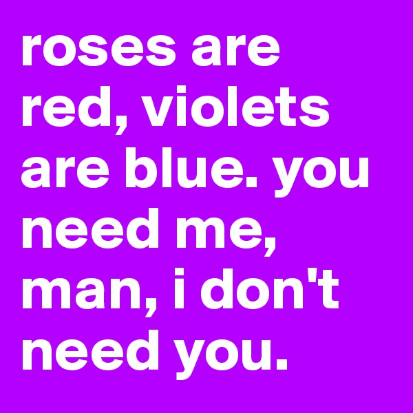 roses are red, violets are blue. you need me, man, i don't need you.