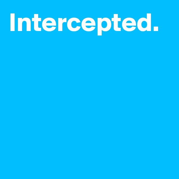 Intercepted.