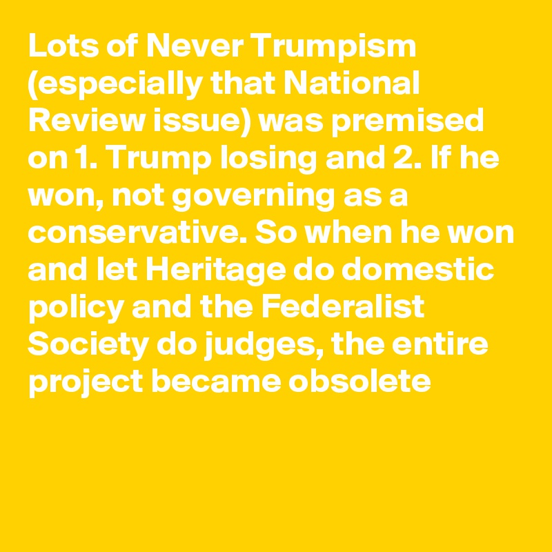 Lots of Never Trumpism (especially that National Review issue) was premised on 1. Trump losing and 2. If he won, not governing as a conservative. So when he won and let Heritage do domestic policy and the Federalist Society do judges, the entire project became obsolete
