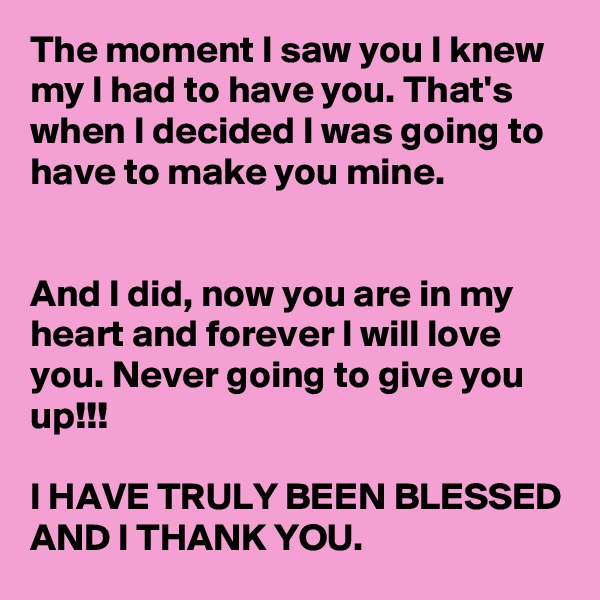 The moment I saw you I knew my l had to have you. That's when I decided I was going to have to make you mine.    And I did, now you are in my heart and forever I will love you. Never going to give you up!!!  I HAVE TRULY BEEN BLESSED AND I THANK YOU.