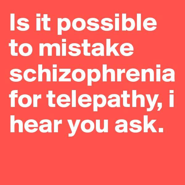 Is it possible to mistake schizophrenia for telepathy, i hear you ask.