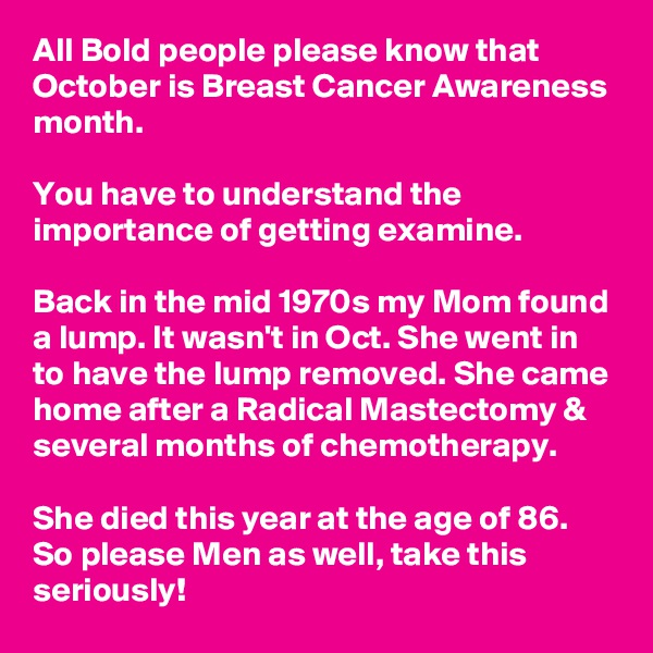 All Bold people please know that October is Breast Cancer Awareness month.  You have to understand the importance of getting examine.   Back in the mid 1970s my Mom found a lump. It wasn't in Oct. She went in to have the lump removed. She came home after a Radical Mastectomy & several months of chemotherapy.  She died this year at the age of 86. So please Men as well, take this seriously!