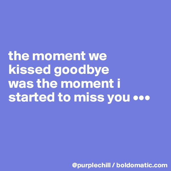 the moment we  kissed goodbye  was the moment i started to miss you •••
