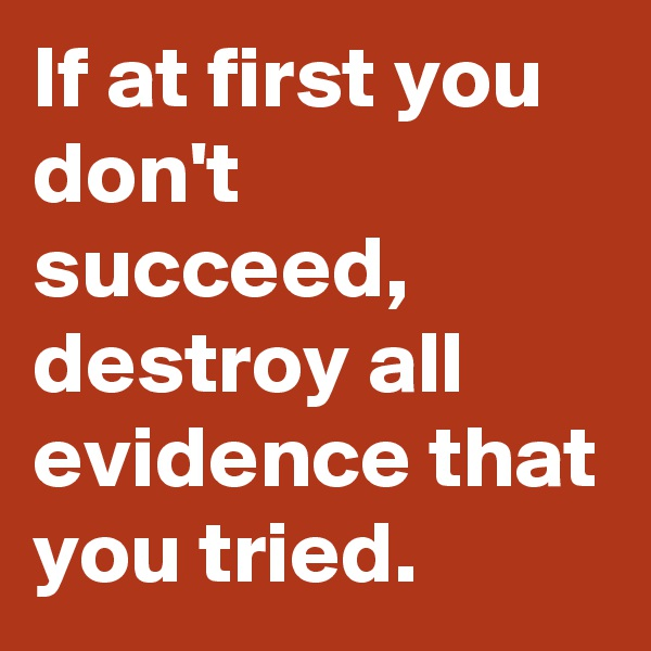 If at first you don't succeed, destroy all evidence that you tried.