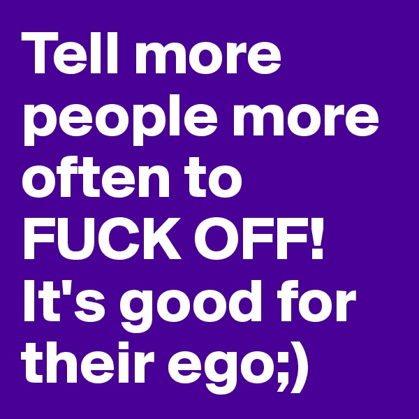 Tell more people more often to FUCK OFF!It's good for their ego;)