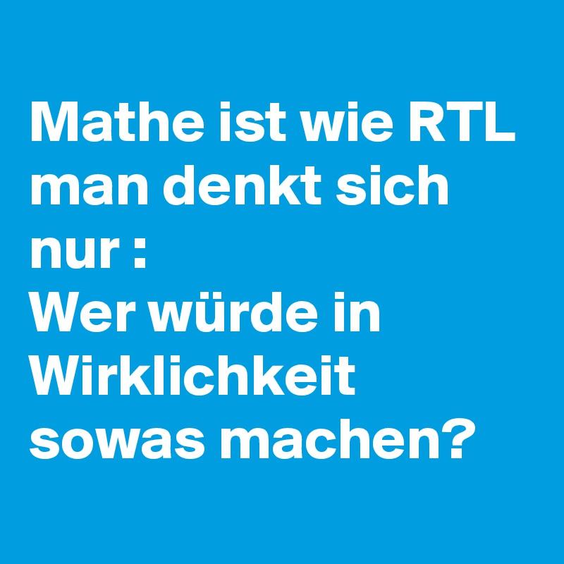 Mathe ist wie RTL  man denkt sich nur : Wer würde in Wirklichkeit sowas machen?